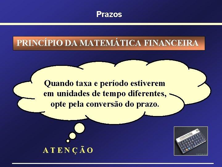 Prazos PRINCÍPIO DA MATEMÁTICA FINANCEIRA Quando taxa e período estiverem em unidades de tempo