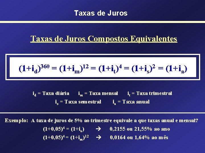 Taxas de Juros Compostos Equivalentes (1+id)360 = (1+im)12 = (1+it)4 = (1+is)2 = (1+ia)