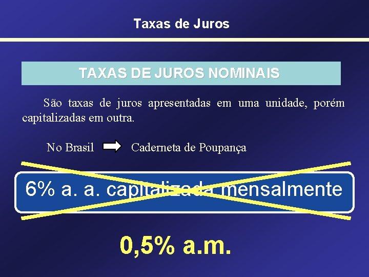 Taxas de Juros TAXAS DE JUROS NOMINAIS São taxas de juros apresentadas em uma
