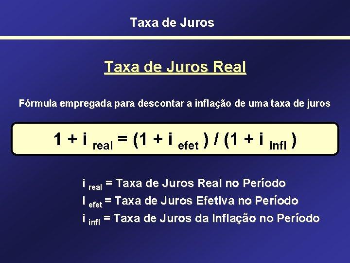 Taxa de Juros Real Fórmula empregada para descontar a inflação de uma taxa de