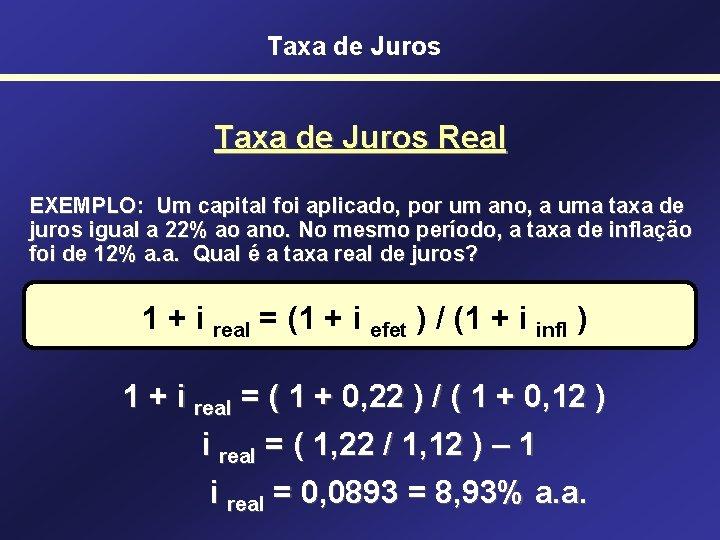 Taxa de Juros Real EXEMPLO: Um capital foi aplicado, por um ano, a uma