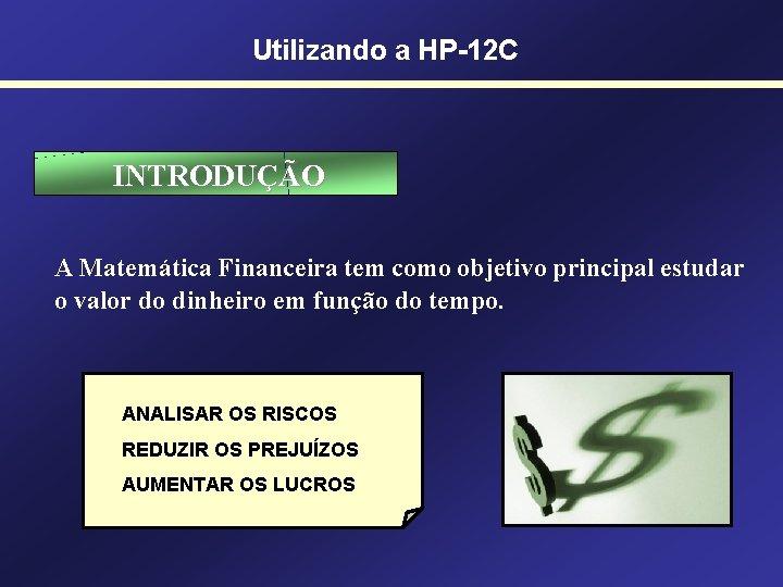 Utilizando a HP-12 C INTRODUÇÃO A Matemática Financeira tem como objetivo principal estudar o