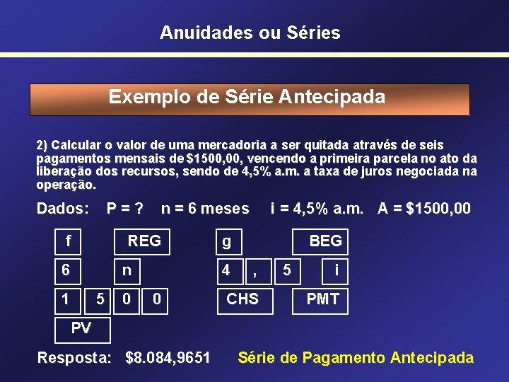 Anuidades ou Séries Exemplo de Série Antecipada 2) Calcular o valor de uma mercadoria