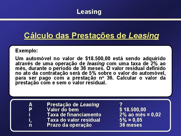 Leasing Cálculo das Prestações de Leasing Exemplo: Um automóvel no valor de $18. 500,