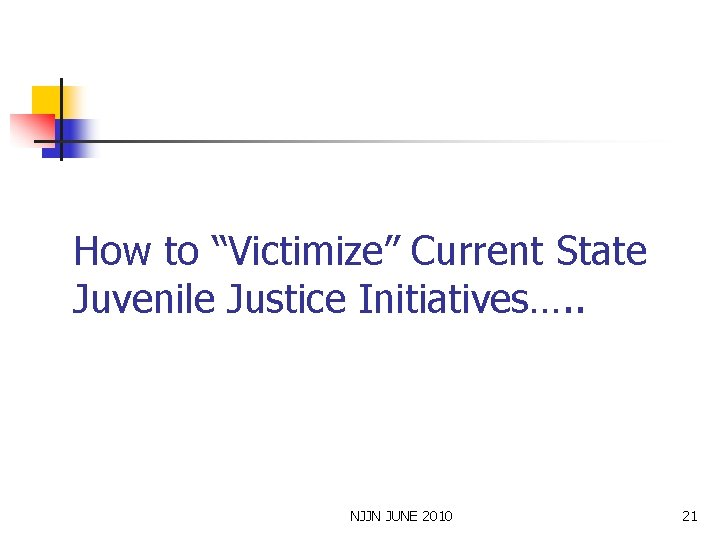 """How to """"Victimize"""" Current State Juvenile Justice Initiatives…. . NJJN JUNE 2010 21"""