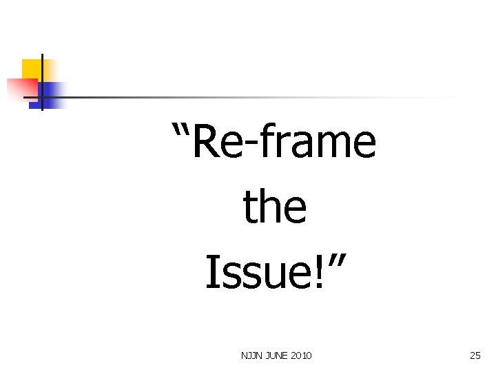 """""""Re-frame the Issue!"""" NJJN JUNE 2010 25"""