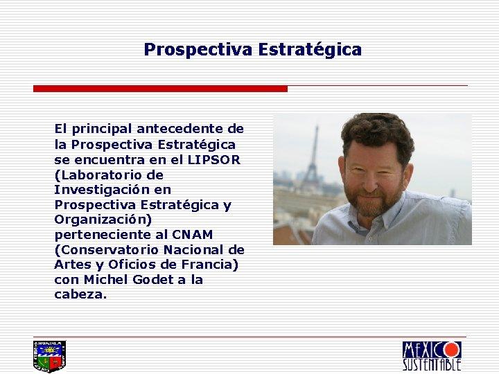 Prospectiva Estratégica El principal antecedente de la Prospectiva Estratégica se encuentra en el LIPSOR
