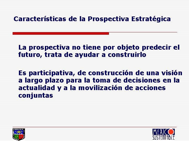 Características de la Prospectiva Estratégica La prospectiva no tiene por objeto predecir el futuro,