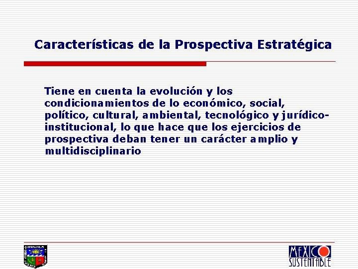 Características de la Prospectiva Estratégica Tiene en cuenta la evolución y los condicionamientos de