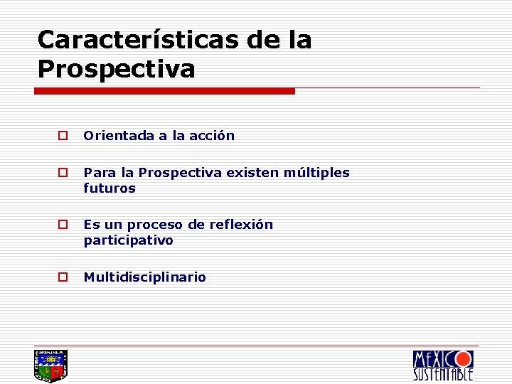 Características de la Prospectiva o Orientada a la acción o Para la Prospectiva existen