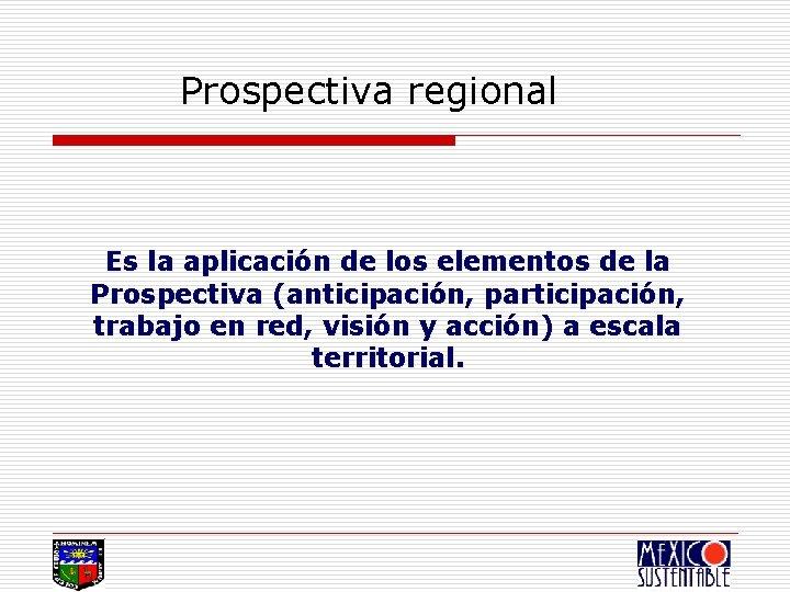 Prospectiva regional Es la aplicación de los elementos de la Prospectiva (anticipación, participación, trabajo