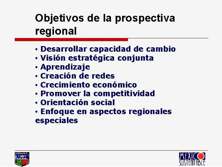 Objetivos de la prospectiva regional • Desarrollar capacidad de cambio • Visión estratégica conjunta