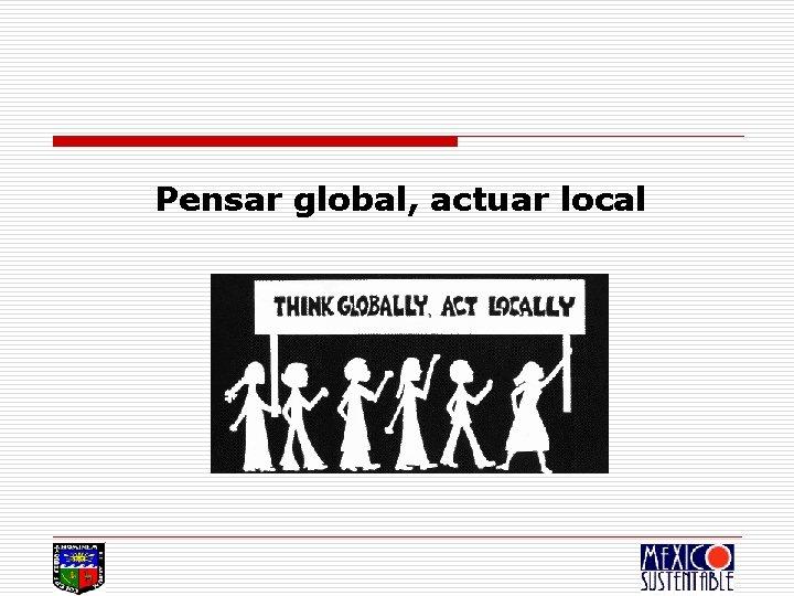 Pensar global, actuar local