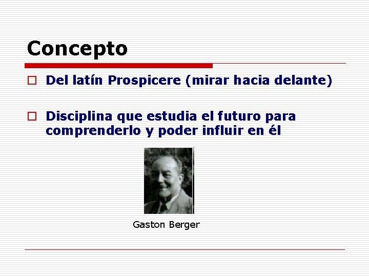 Concepto o Del latín Prospicere (mirar hacia delante) o Disciplina que estudia el futuro