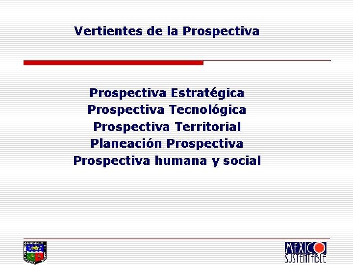 Vertientes de la Prospectiva Estratégica Prospectiva Tecnológica Prospectiva Territorial Planeación Prospectiva humana y social
