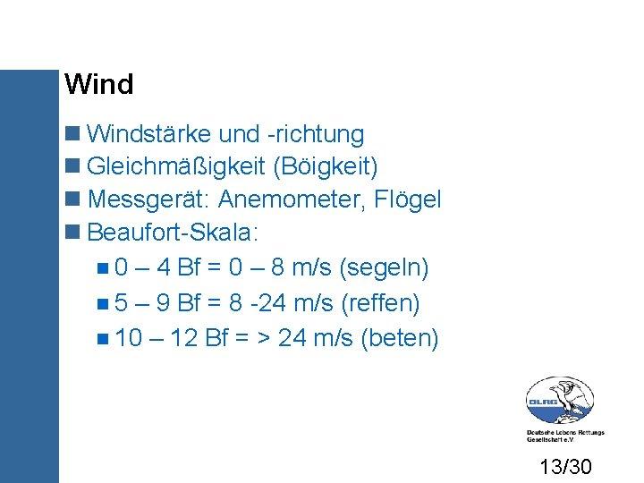 Wind Windstärke und -richtung Gleichmäßigkeit (Böigkeit) Messgerät: Anemometer, Flögel Beaufort-Skala: 0 – 4 Bf