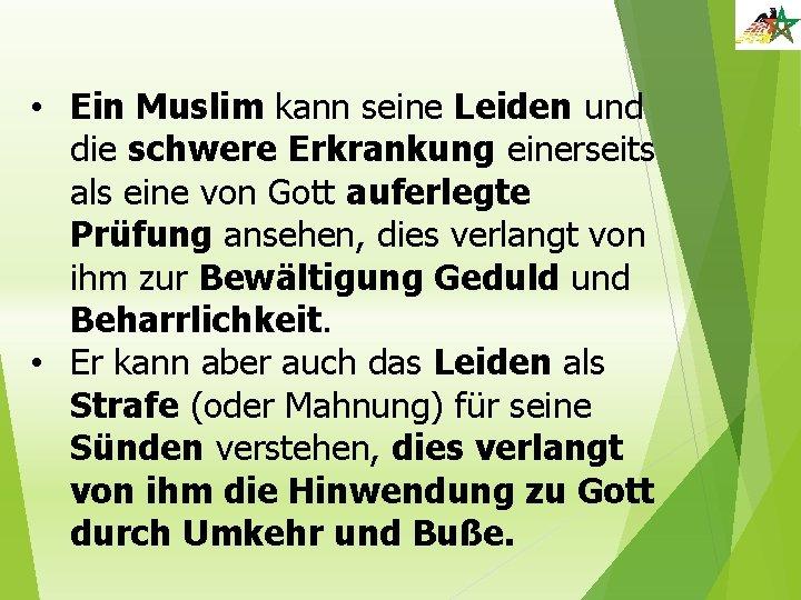• Ein Muslim kann seine Leiden und die schwere Erkrankung einerseits als eine