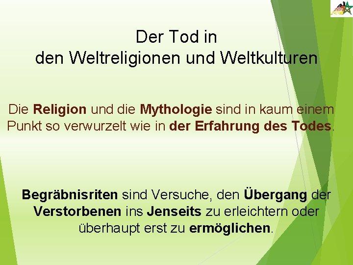 Der Tod in den Weltreligionen und Weltkulturen Die Religion und die Mythologie sind in