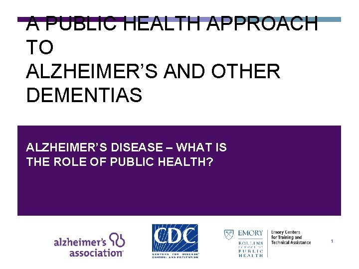 A PUBLIC HEALTH APPROACH TO ALZHEIMER'S AND OTHER DEMENTIAS ALZHEIMER'S DISEASE – WHAT IS
