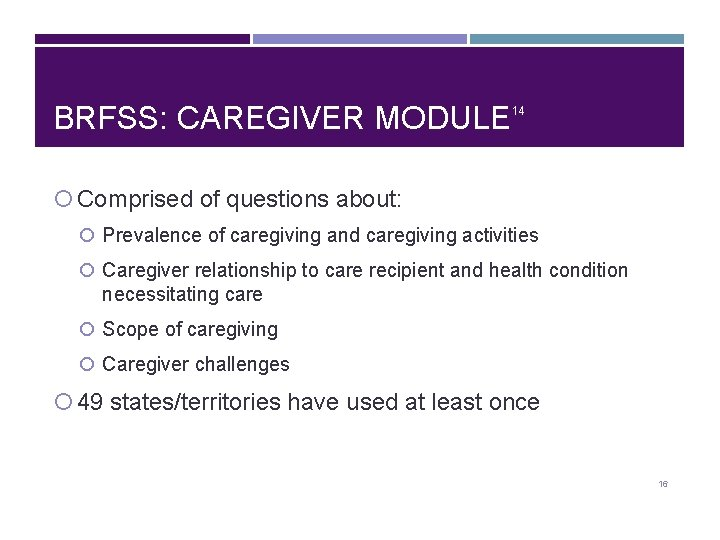 BRFSS: CAREGIVER MODULE 14 Comprised of questions about: Prevalence of caregiving and caregiving activities