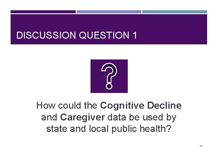 DISCUSSION QUESTION 1 How could the Cognitive Decline and Caregiver data be used by