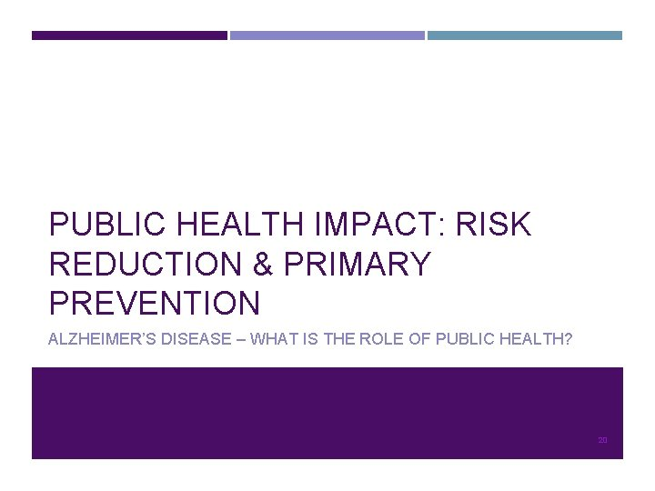 PUBLIC HEALTH IMPACT: RISK REDUCTION & PRIMARY PREVENTION ALZHEIMER'S DISEASE – WHAT IS THE