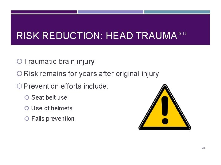 RISK REDUCTION: HEAD TRAUMA 18, 19 Traumatic brain injury Risk remains for years after