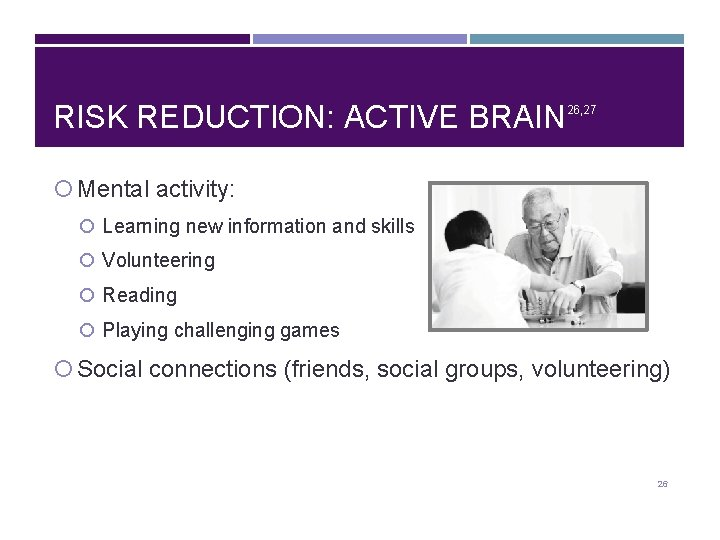 RISK REDUCTION: ACTIVE BRAIN 26, 27 Mental activity: Learning new information and skills Volunteering