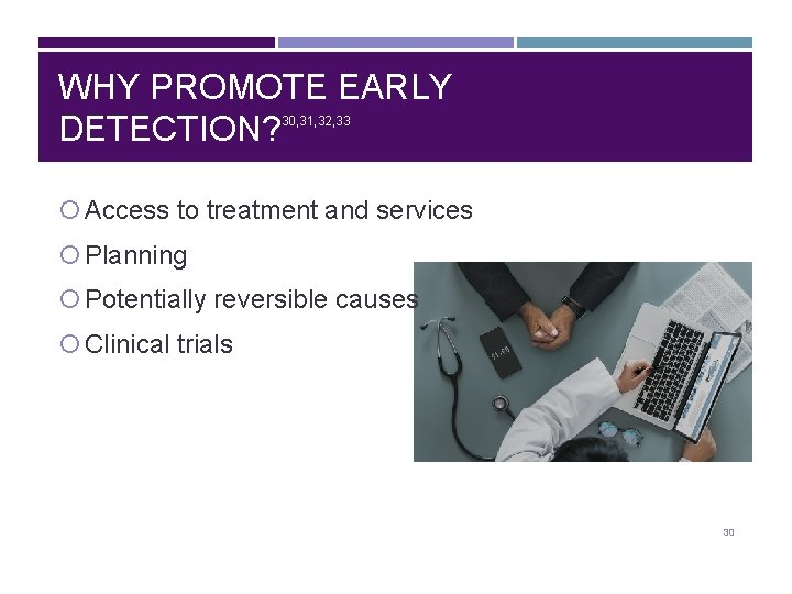 WHY PROMOTE EARLY DETECTION? 30, 31, 32, 33 Access to treatment and services Planning