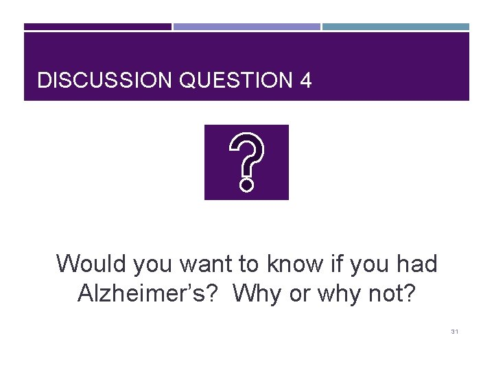 DISCUSSION QUESTION 4 Would you want to know if you had Alzheimer's? Why or