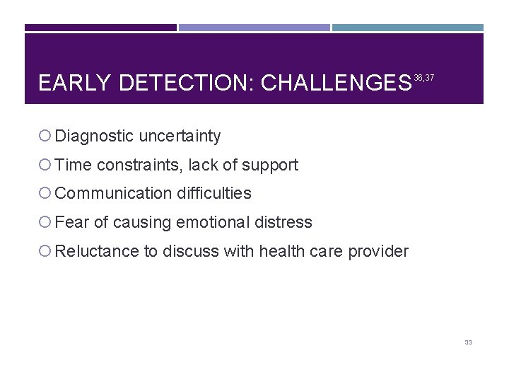 EARLY DETECTION: CHALLENGES 36, 37 Diagnostic uncertainty Time constraints, lack of support Communication difficulties