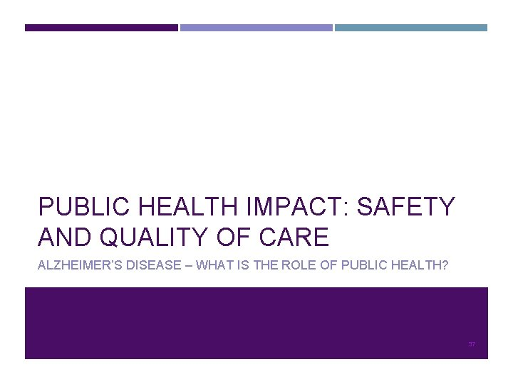 PUBLIC HEALTH IMPACT: SAFETY AND QUALITY OF CARE ALZHEIMER'S DISEASE – WHAT IS THE
