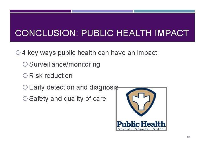 CONCLUSION: PUBLIC HEALTH IMPACT 4 key ways public health can have an impact: Surveillance/monitoring