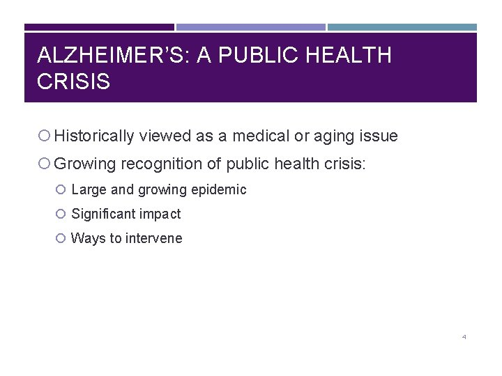 ALZHEIMER'S: A PUBLIC HEALTH CRISIS Historically viewed as a medical or aging issue Growing