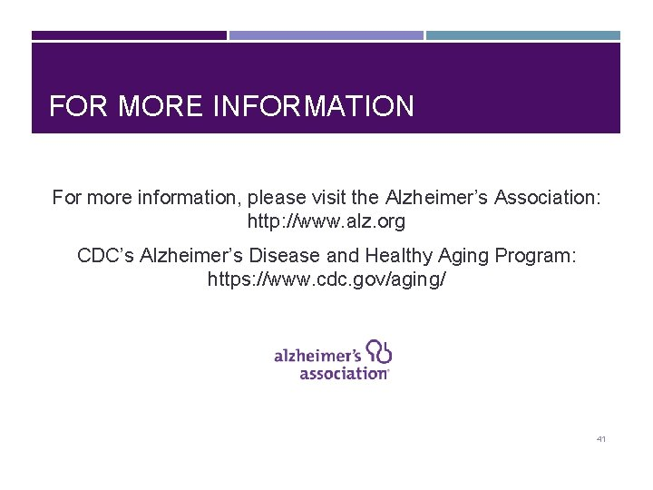 FOR MORE INFORMATION For more information, please visit the Alzheimer's Association: http: //www. alz.