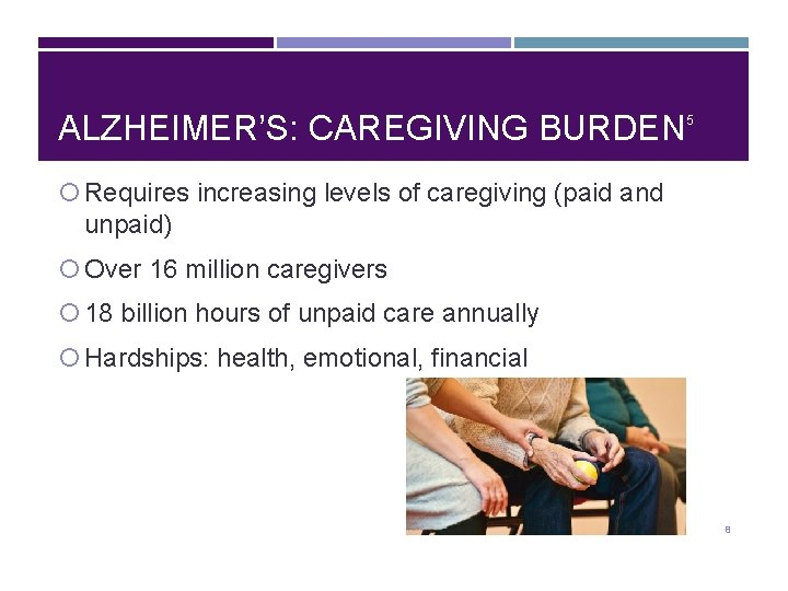 ALZHEIMER'S: CAREGIVING BURDEN 5 Requires increasing levels of caregiving (paid and unpaid) Over 16