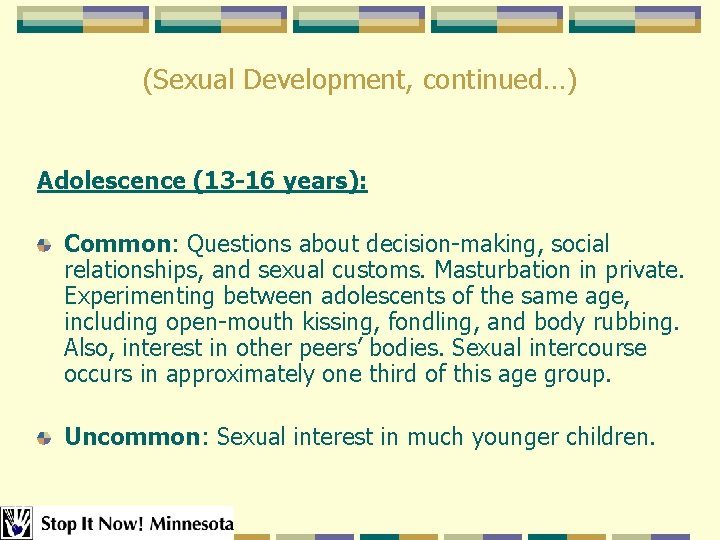 (Sexual Development, continued…) Adolescence (13 -16 years): Common: Questions about decision-making, social relationships, and