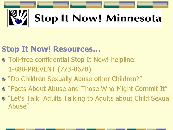 Stop It Now! Resources… Toll-free confidential Stop It Now! helpline: 1 -888 -PREVENT (773