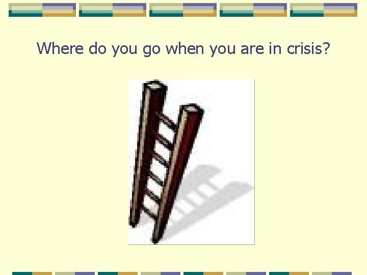 Where do you go when you are in crisis?