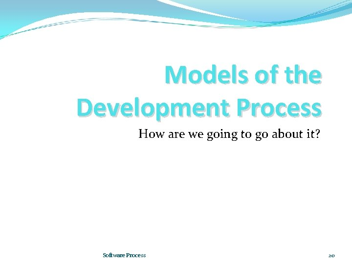 Models of the Development Process How are we going to go about it? Software