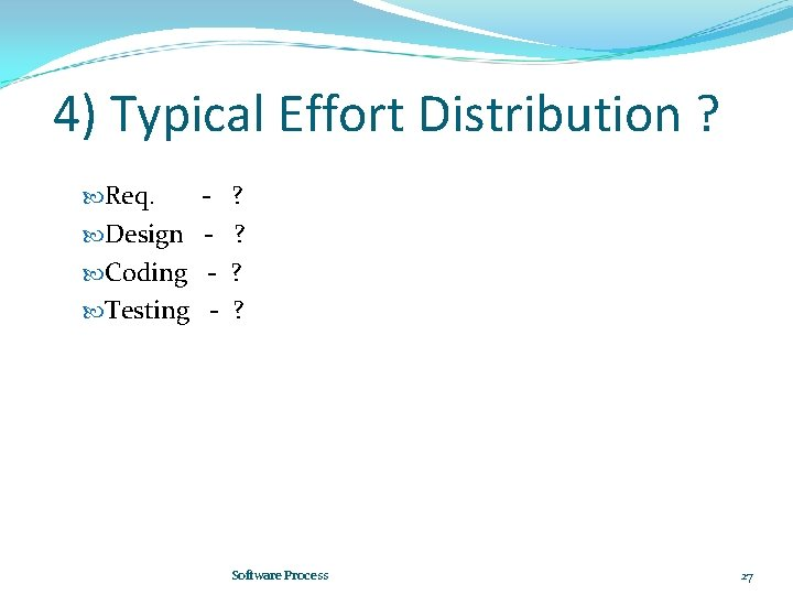 4) Typical Effort Distribution ? Req. Design Coding Testing - ? ? Software Process