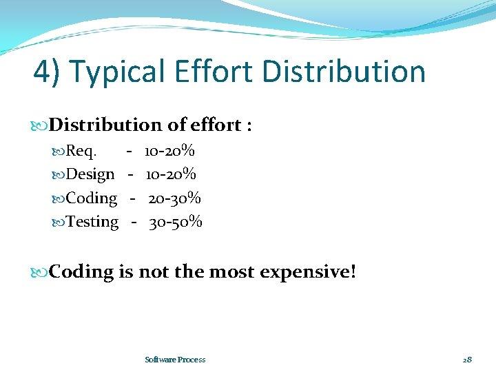 4) Typical Effort Distribution of effort : Req. Design Coding Testing - 10 -20%