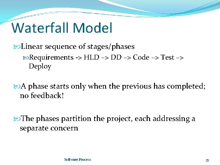 Waterfall Model Linear sequence of stages/phases Requirements -> HLD –> DD –> Code –>