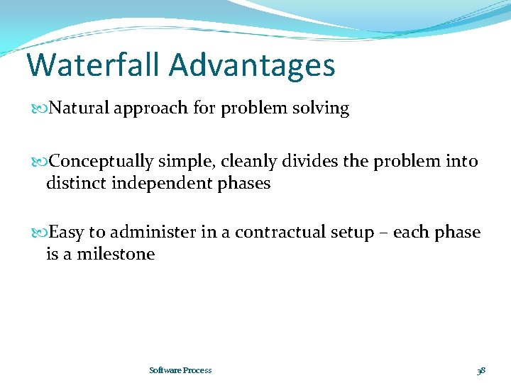 Waterfall Advantages Natural approach for problem solving Conceptually simple, cleanly divides the problem into