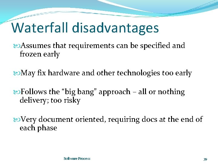 Waterfall disadvantages Assumes that requirements can be specified and frozen early May fix hardware