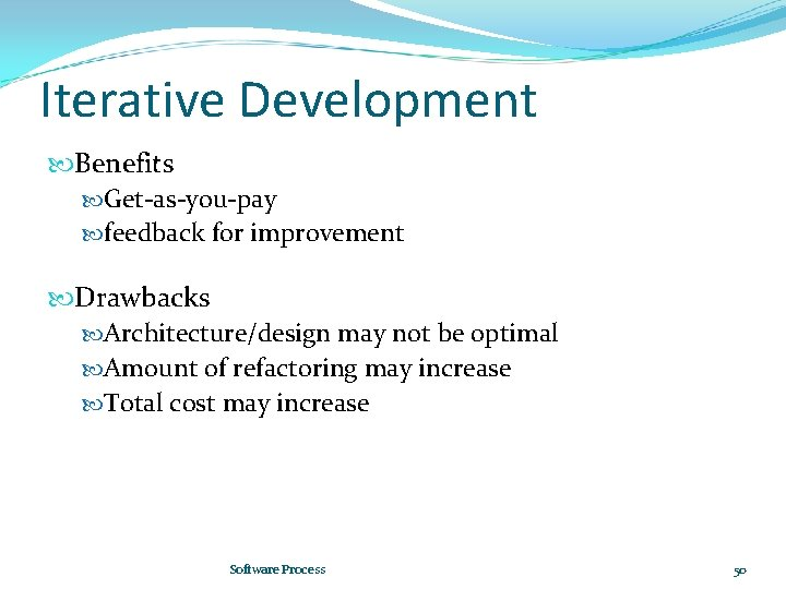 Iterative Development Benefits Get-as-you-pay feedback for improvement Drawbacks Architecture/design may not be optimal Amount