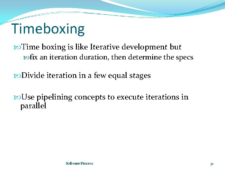 Timeboxing Time boxing is like Iterative development but fix an iteration duration, then determine