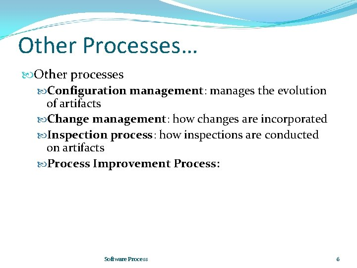 Other Processes… Other processes Configuration management: manages the evolution of artifacts Change management: how