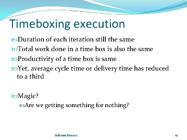 Timeboxing execution Duration of each iteration still the same Total work done in a