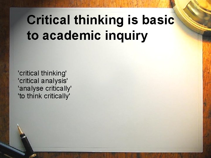 Critical thinking is basic to academic inquiry 'critical thinking' 'critical analysis' 'analyse critically' 'to